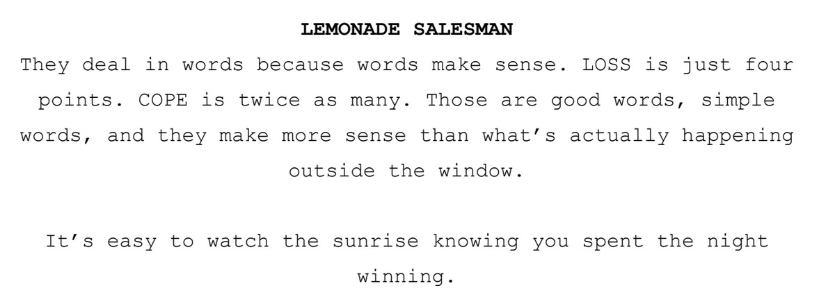 Lemonade salesman says: They deal in words because words make sense. LOSS is just four points. COPE is twice as many. Those are good words, simple words, and they maye more sens than what's actually happening outside the window. It's easy to watch the sunrise knowing you spent the night winning.